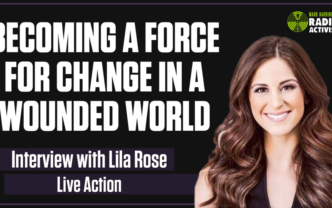 Becoming a Force for Change in a Wounded World – Interview with Lila Rose of Live Action | The Mark Harrington Show | 3-25-21